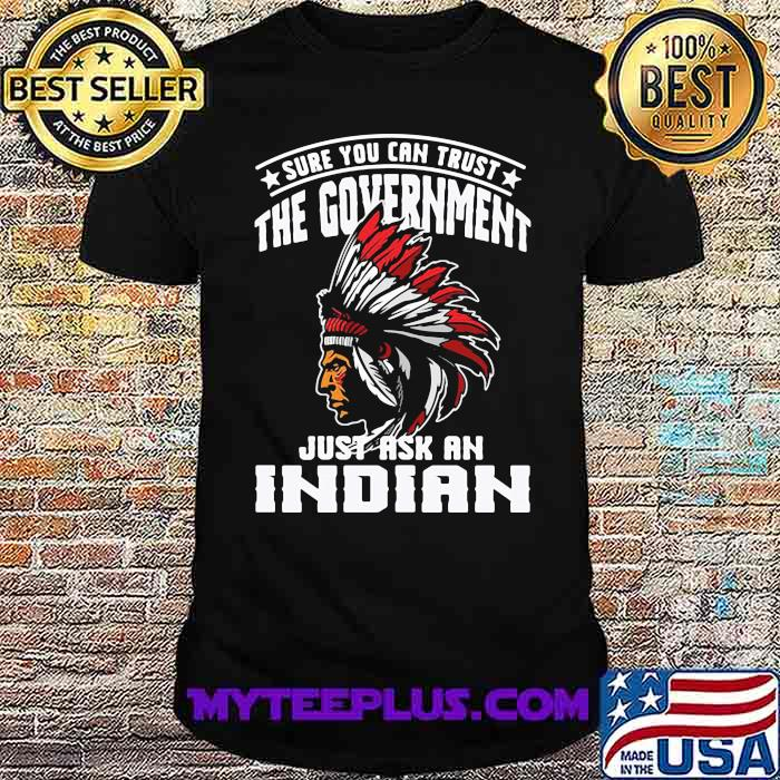 Sure You Can Trust The Government Just Ask An Indian nation american shirt